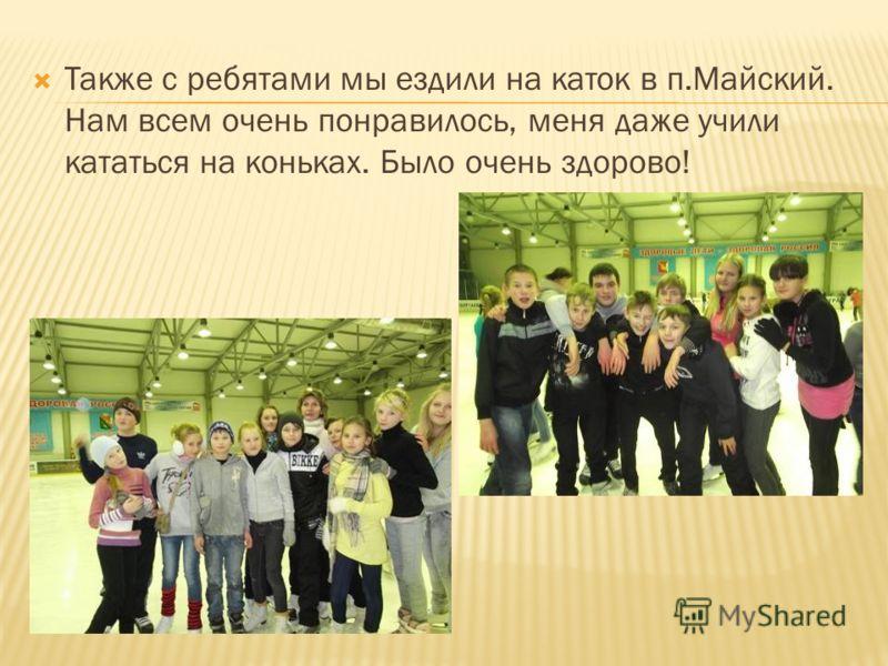 Также с ребятами мы ездили на каток в п.Майский. Нам всем очень понравилось, меня даже учили кататься на коньках. Было очень здорово!