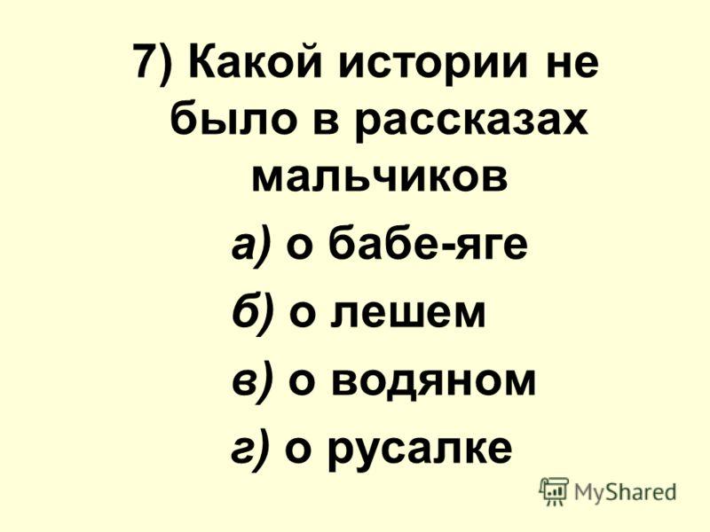 7) Какой иcтoрии не было в рассказах мальчиков а) о бабе-яге б) о лешем в) о водяном г) о русалке