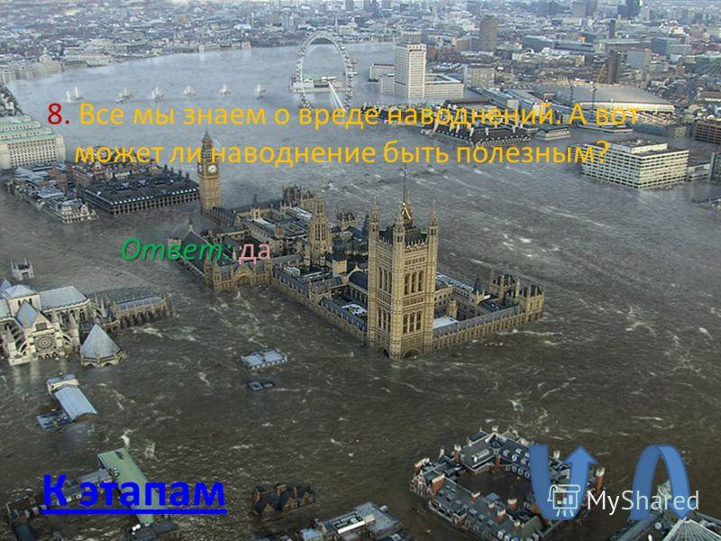 8. Все мы знаем о вреде наводнений. А вот может ли наводнение быть полезным? К этапам Ответ: Ответ: да