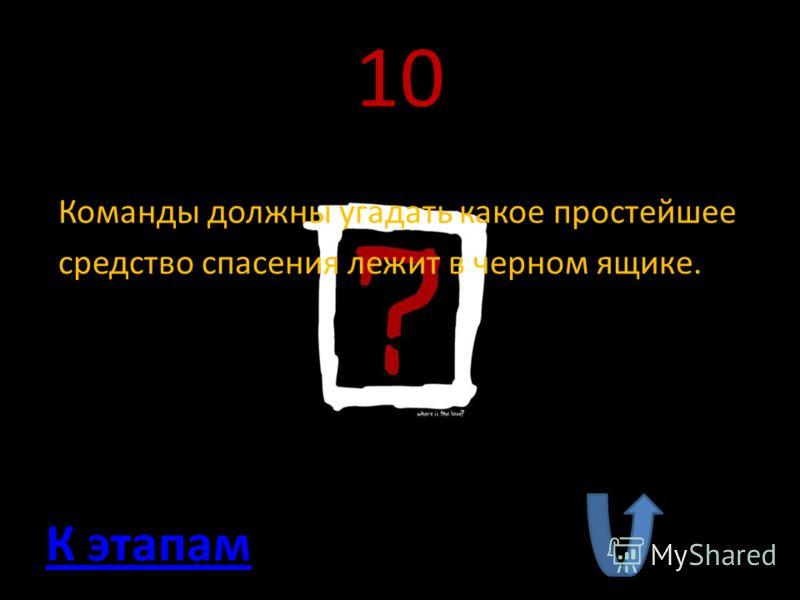 10 Команды должны угадать какое простейшее средство спасения лежит в черном ящике. К этапам