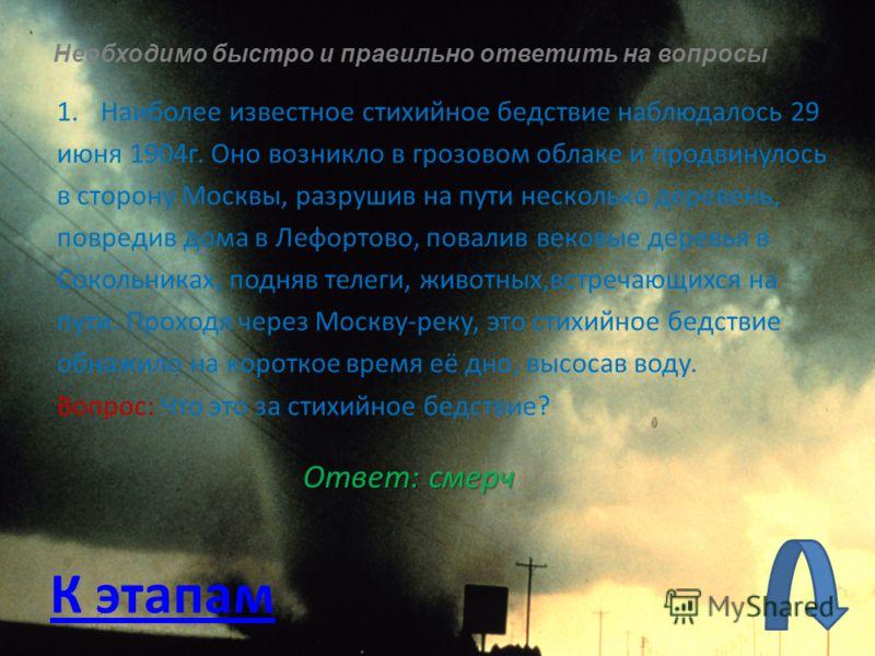 Необходимо быстро и правильно ответить на вопросы 1.Наиболее известное стихийное бедствие наблюдалось 29 июня 1904г. Оно возникло в грозовом облаке и продвинулось в сторону Москвы, разрушив на пути несколько деревень, повредив дома в Лефортово, повал