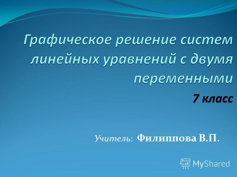 Учитель : Филиппова В.П.
