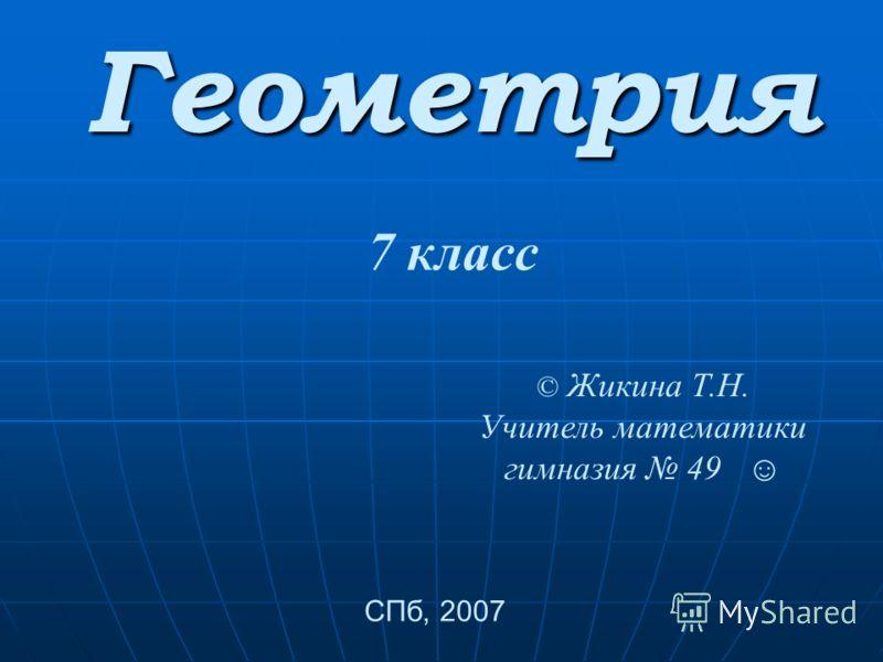 © Жикина Т.Н. Учитель математики гимназия 49 СПб, 2007 7 класс Геометрия
