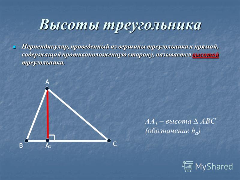 Высоты треугольника Перпендикуляр, проведенный из вершины треугольника к прямой, содержащий противоположенную сторону, называется высотой треугольника. Перпендикуляр, проведенный из вершины треугольника к прямой, содержащий противоположенную сторону,