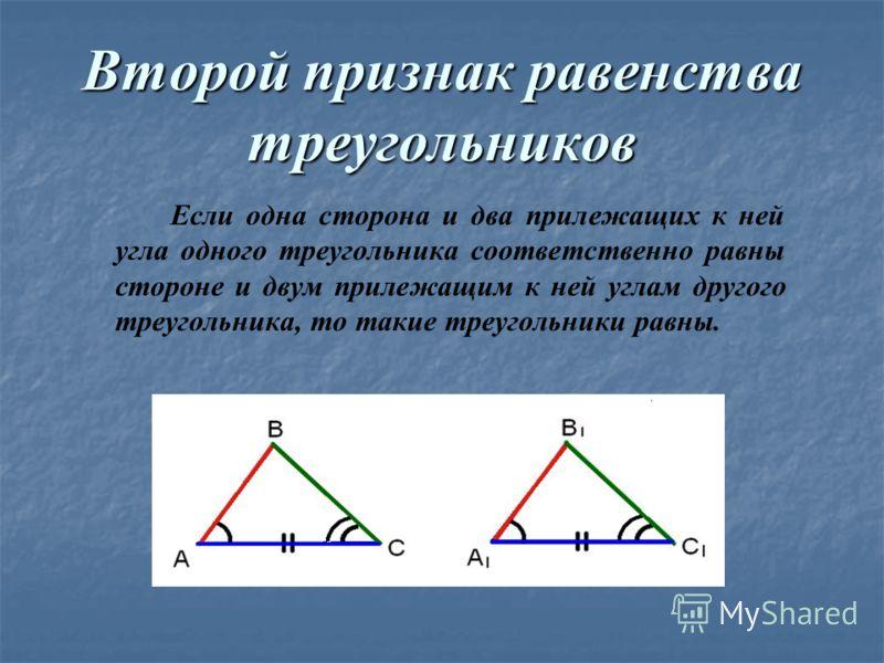 Второй признак равенства треугольников Если одна сторона и два прилежащих к ней угла одного треугольника соответственно равны стороне и двум прилежащим к ней углам другого треугольника, то такие треугольники равны.