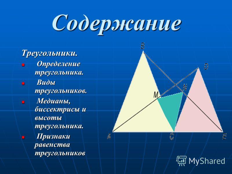 Содержание Треугольники. Определение треугольника. Определение треугольника. Виды треугольников. Виды треугольников. Медианы, биссектрисы и высоты треугольника. Медианы, биссектрисы и высоты треугольника. Признаки равенства треугольников Признаки рав