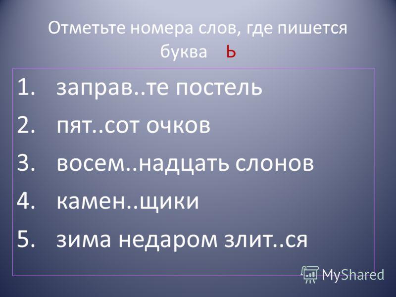 Отметьте номера слов, где пишется буква Ь 1.заправ..те постель 2.пят..сот очков 3.восем..надцать слонов 4.камен..щики 5.зима недаром злит..ся