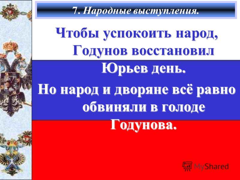 7. Народные выступления. Чтобы успокоить народ, Годунов восстановил Юрьев день. Но народ и дворяне всё равно обвиняли в голоде Годунова.