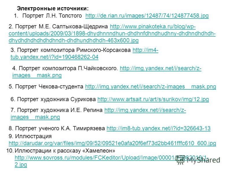 1.Портрет Л.Н. Толстого http://de.rian.ru/images/12487/74/124877458.jpghttp://de.rian.ru/images/12487/74/124877458.jpg Электронные источники: 2. Портрет М.Е. Салтыкова-Щедрина http://www.pinakoteka.ru/blog/wp- content/uploads/2009/03/1898-dhydhnnndhu