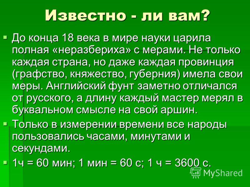 Известно - ли вам? До конца 18 века в мире науки царила полная «неразбериха» с мерами. Не только каждая страна, но даже каждая провинция (графство, княжество, губерния) имела свои меры. Английский фунт заметно отличался от русского, а длину каждый ма