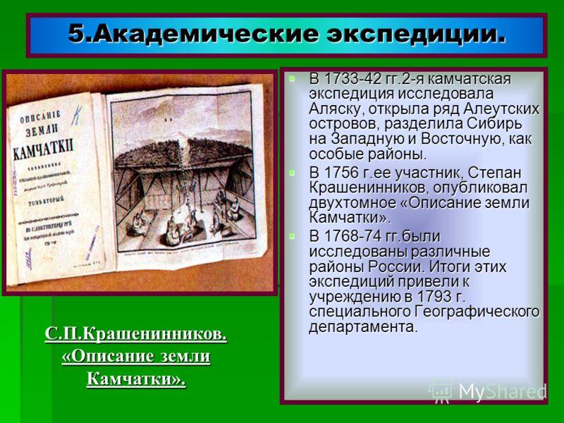 5.Академические экспедиции. В 1733-42 гг.2-я камчатская экспедиция исследовала Аляску, открыла ряд Алеутских островов, разделила Сибирь на Западную и Восточную, как особые районы. В 1733-42 гг.2-я камчатская экспедиция исследовала Аляску, открыла ряд