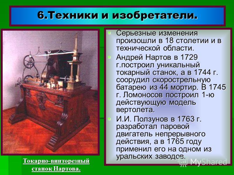 6.Техники и изобретатели. Серьезные изменения произошли в 18 столетии и в технической области. Серьезные изменения произошли в 18 столетии и в технической области. Андрей Нартов в 1729 г.построил уникальный токарный станок, а в 1744 г. соорудил скоро