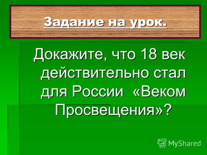 Докажите, что 18 век действительно стал для России «Веком Просвещения»? Задание на урок.