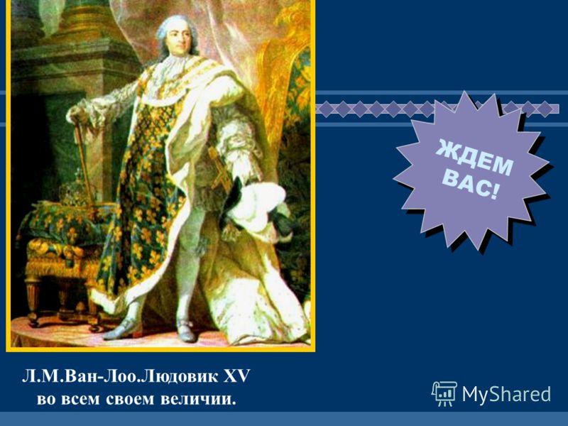 ЖДЕМ ВАС! Л.М.Ван-Лоо.Людовик XV во всем своем величии.