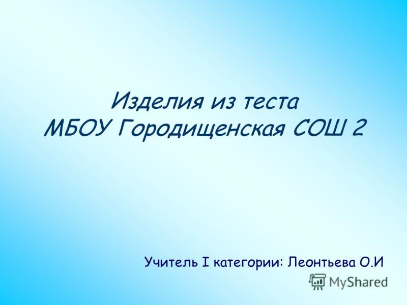 Изделия из теста МБОУ Городищенская СОШ 2 Учитель I категории: Леонтьева О.И
