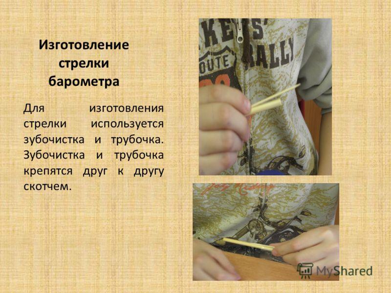 Изготовление стрелки барометра Для изготовления стрелки используется зубочистка и трубочка. Зубочистка и трубочка крепятся друг к другу скотчем.