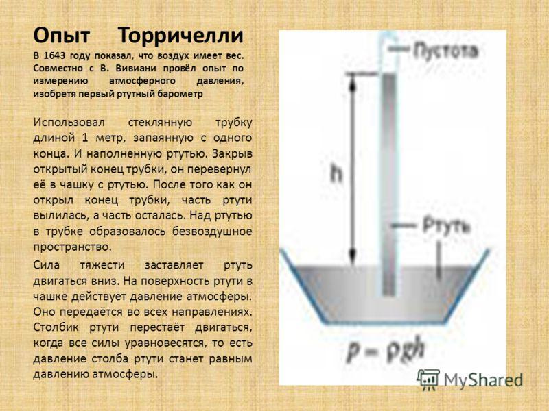 Опыт Торричелли В 1643 году показал, что воздух имеет вес. Совместно с В. Вивиани провёл опыт по измерению атмосферного давления, изобретя первый ртутный барометр Использовал стеклянную трубку длиной 1 метр, запаянную с одного конца. И наполненную рт