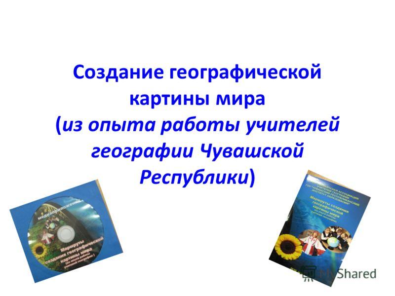 Создание географической картины мира (из опыта работы учителей географии Чувашской Республики)