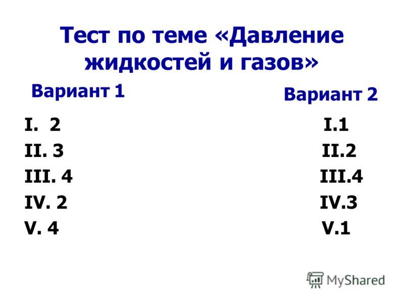Тест по теме «Давление жидкостей и газов» I. 2 I.1 II. 3 II.2 III. 4 III.4 IV. 2 IV.3 V. 4 V.1 Вариант 1 Вариант 2