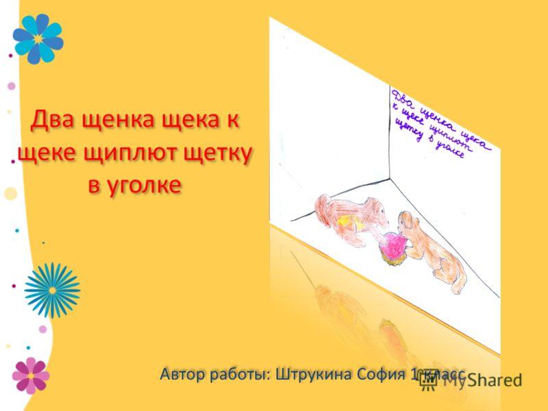 Два щенка щека к щеке щиплют щетку в уголке Автор работы: Штрукина София 1 класс