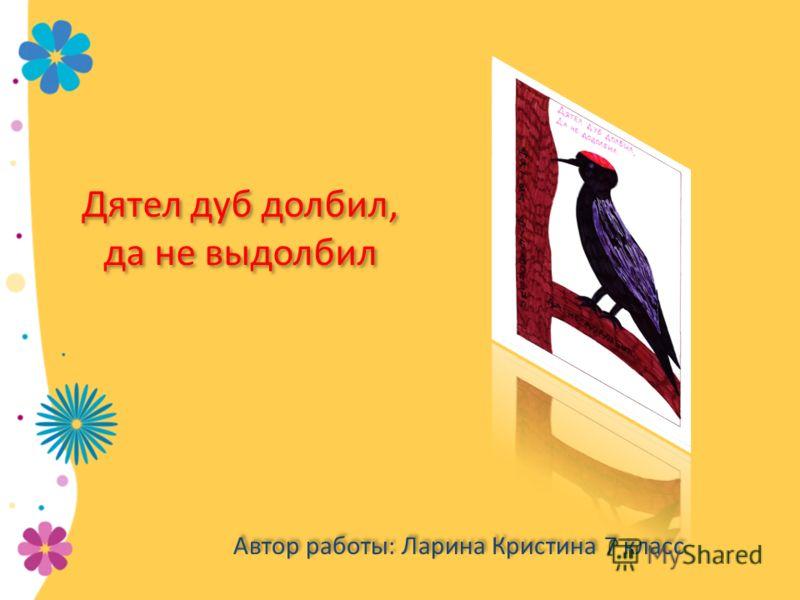 Дятел дуб долбил, да не выдолбил Автор работы: Ларина Кристина 7 класс