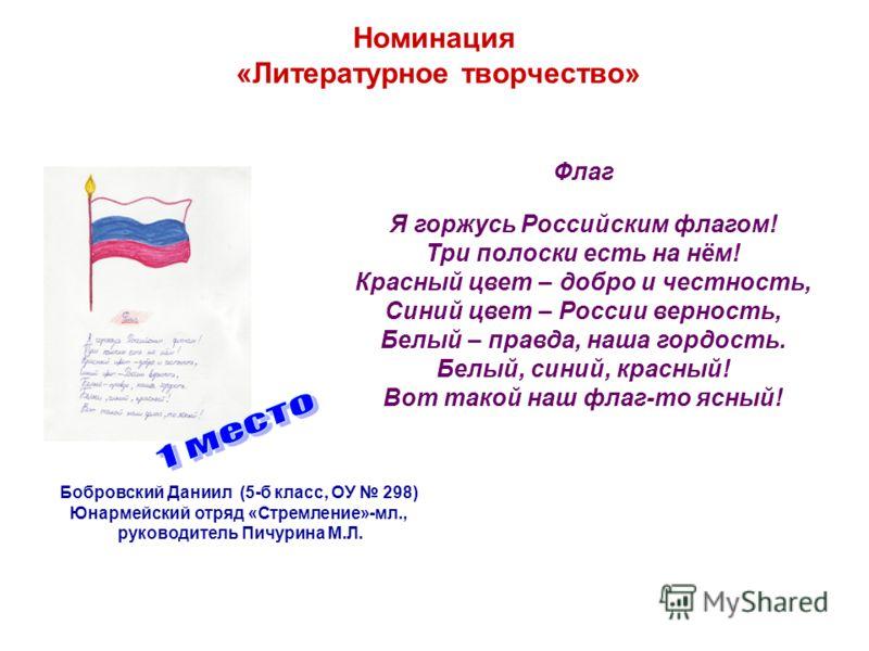 Номинация «Литературное творчество» Флаг Я горжусь Российским флагом! Три полоски есть на нём! Красный цвет – добро и честность, Синий цвет – России верность, Белый – правда, наша гордость. Белый, синий, красный! Вот такой наш флаг-то ясный! Бобровск