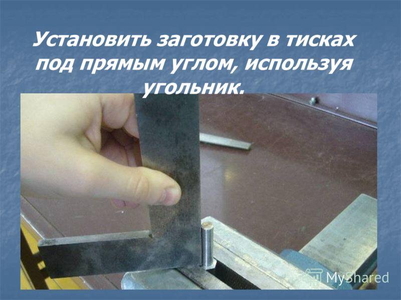 Установить заготовку в тисках под прямым углом, используя угольник.