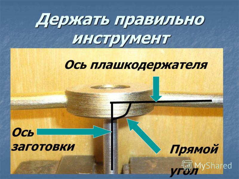 Держать правильно инструмент Ось заготовки Ось плашкодержателя Прямой угол