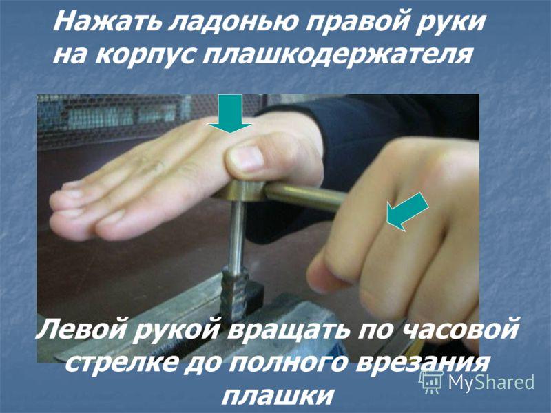 Нажать ладонью правой руки на корпус плашкодержателя Левой рукой вращать по часовой стрелке до полного врезания плашки