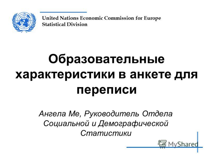 United Nations Economic Commission for Europe Statistical Division Образовательные характеристики в анкете для переписи Ангела Ме, Руководитель Отдела Социальной и Демографической Статистики