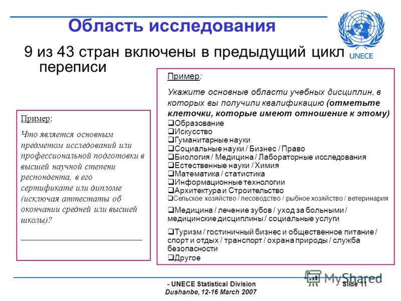 - UNECE Statistical Division Dushanbe, 12-16 March 2007 Slide 11 Область исследования 9 из 43 стран включены в предыдущий цикл переписи Пример: Укажите основные области учебных дисциплин, в которых вы получили квалификацию (отметьте клеточки, которые