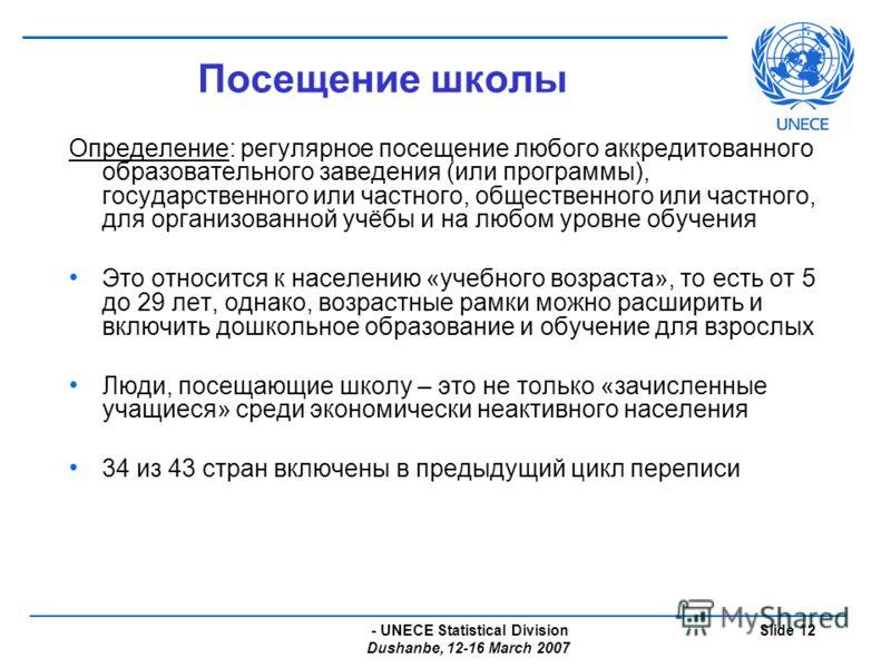 - UNECE Statistical Division Dushanbe, 12-16 March 2007 Slide 12 Посещение школы Определение: регулярное посещение любого аккредитованного образовательного заведения (или программы), государственного или частного, общественного или частного, для орга