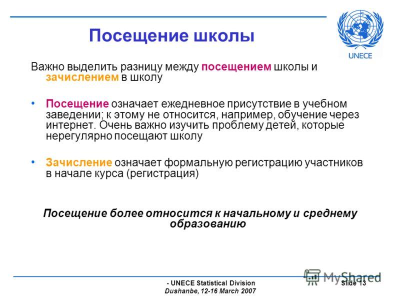 - UNECE Statistical Division Dushanbe, 12-16 March 2007 Slide 13 Посещение школы Важно выделить разницу между посещением школы и зачислением в школу Посещение означает ежедневное присутствие в учебном заведении; к этому не относится, например, обучен