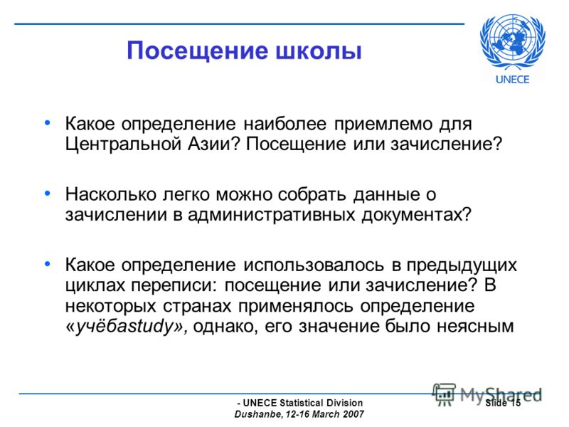 - UNECE Statistical Division Dushanbe, 12-16 March 2007 Slide 15 Посещение школы Какое определение наиболее приемлемо для Центральной Азии? Посещение или зачисление? Насколько легко можно собрать данные о зачислении в административных документах? Как