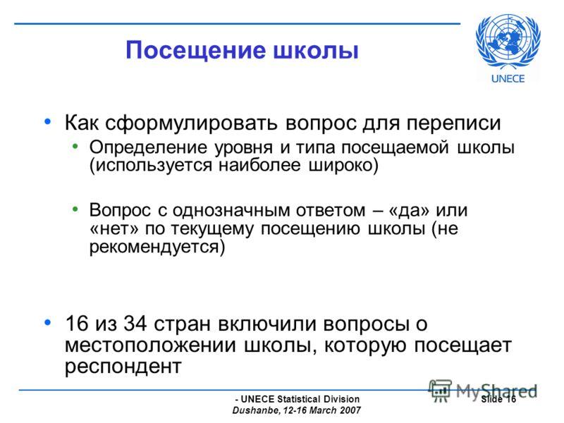 - UNECE Statistical Division Dushanbe, 12-16 March 2007 Slide 16 Посещение школы Как сформулировать вопрос для переписи Определение уровня и типа посещаемой школы (используется наиболее широко) Вопрос с однозначным ответом – «да» или «нет» по текущем