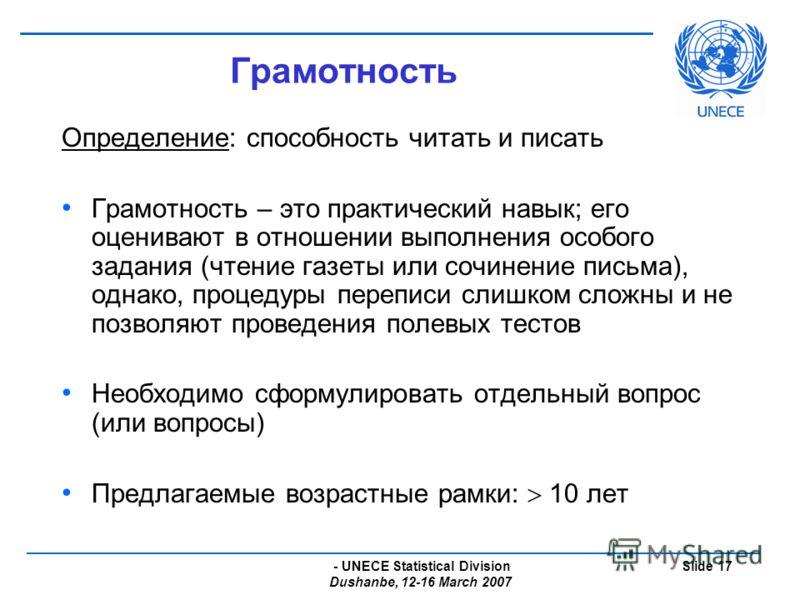 - UNECE Statistical Division Dushanbe, 12-16 March 2007 Slide 17 Грамотность Определение: способность читать и писать Грамотность – это практический навык; его оценивают в отношении выполнения особого задания (чтение газеты или сочинение письма), одн