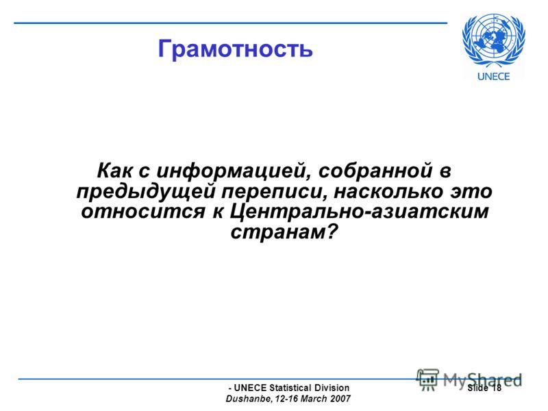 - UNECE Statistical Division Dushanbe, 12-16 March 2007 Slide 18 Грамотность Как с информацией, собранной в предыдущей переписи, насколько это относится к Центрально-азиатским странам?