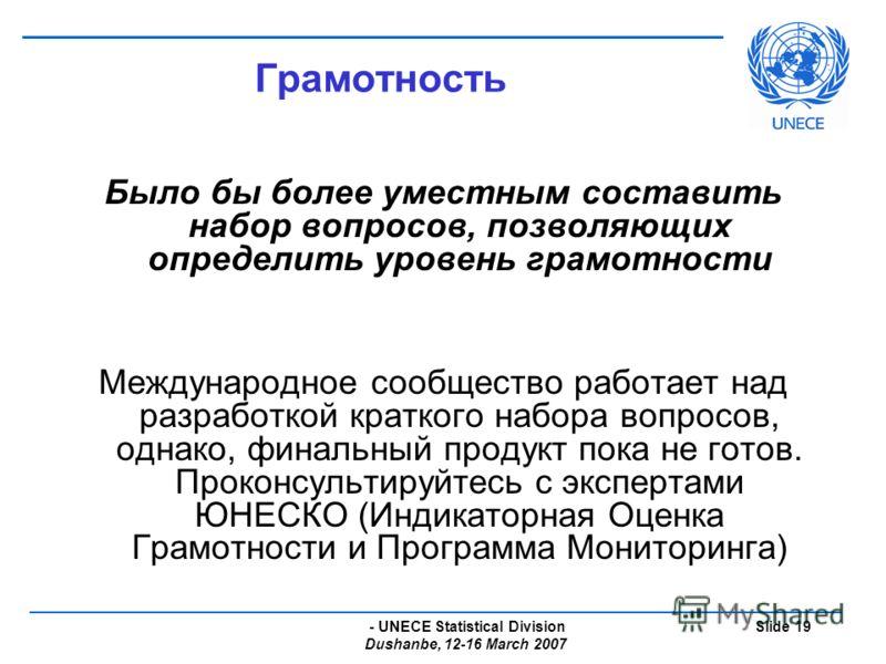- UNECE Statistical Division Dushanbe, 12-16 March 2007 Slide 19 Грамотность Было бы более уместным составить набор вопросов, позволяющих определить уровень грамотности Международное сообщество работает над разработкой краткого набора вопросов, однак