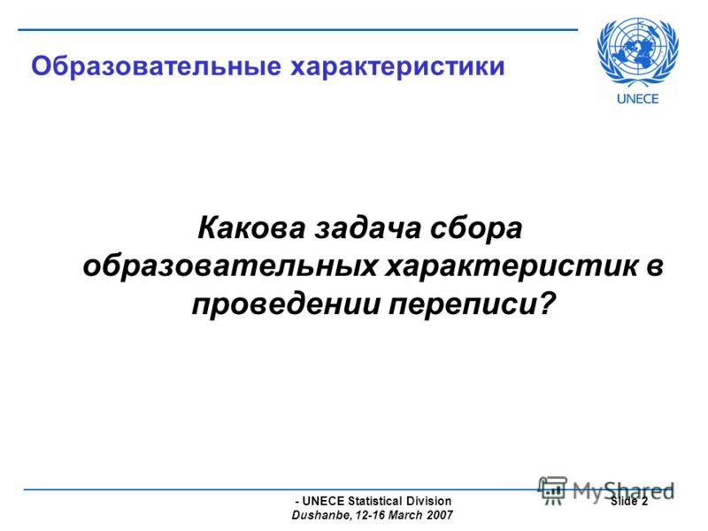 - UNECE Statistical Division Dushanbe, 12-16 March 2007 Slide 2 Образовательные характеристики Какова задача сбора образовательных характеристик в проведении переписи?
