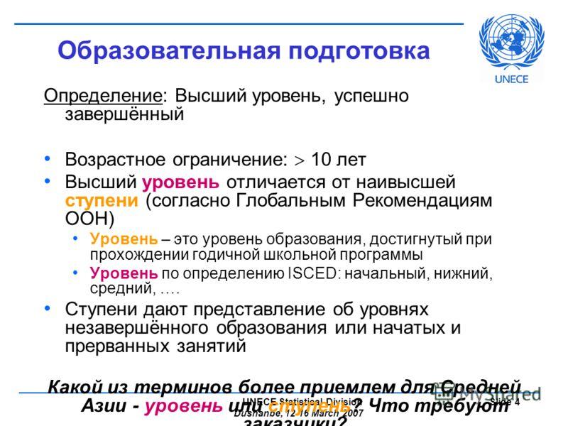 - UNECE Statistical Division Dushanbe, 12-16 March 2007 Slide 4 Образовательная подготовка Определение: Высший уровень, успешно завершённый Возрастное ограничение: 10 лет Высший уровень отличается от наивысшей ступени (согласно Глобальным Рекомендаци
