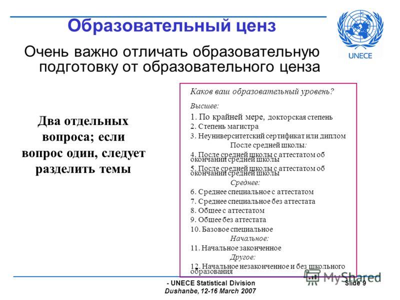 - UNECE Statistical Division Dushanbe, 12-16 March 2007 Slide 9 Образовательный ценз Очень важно отличать образовательную подготовку от образовательного ценза Каков ваш образовательный уровень? Высшее: 1. По крайней мере, докторская степень 2. Степен