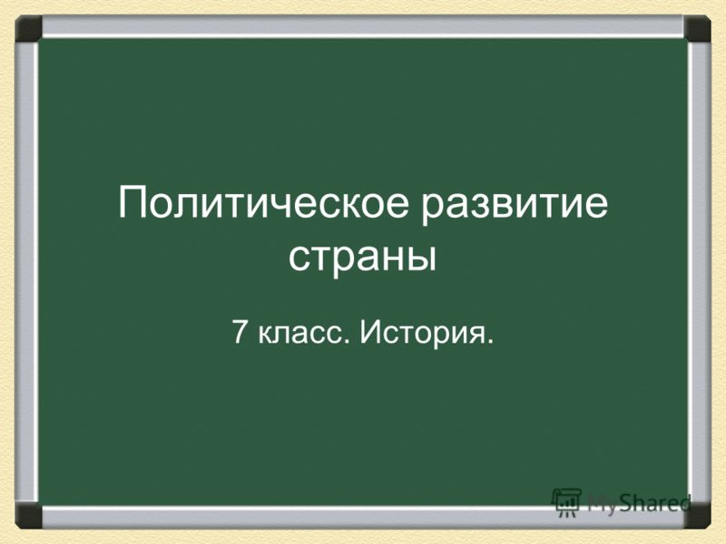 Политическое развитие страны 7 класс. История.