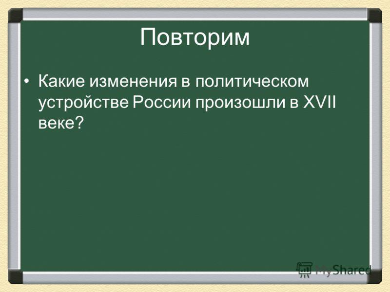 Повторим Какие изменения в политическом устройстве России произошли в XVII веке?