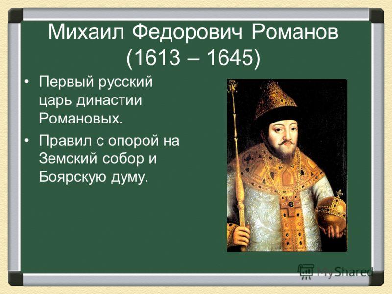 Михаил Федорович Романов (1613 – 1645) Первый русский царь династии Романовых. Правил с опорой на Земский собор и Боярскую думу.