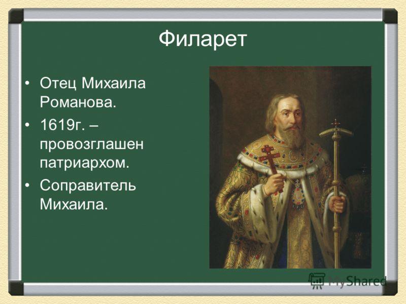 Филарет Отец Михаила Романова. 1619г. – провозглашен патриархом. Соправитель Михаила.