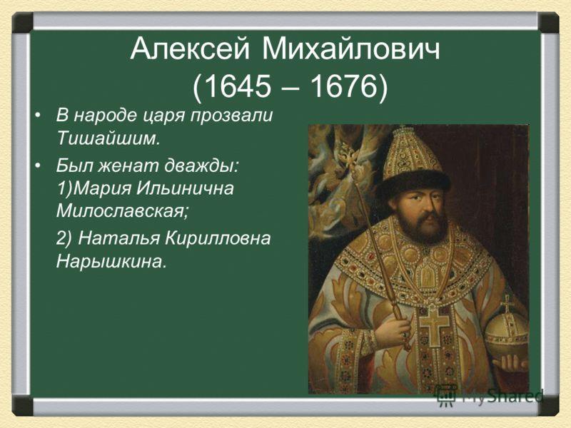 Алексей Михайлович (1645 – 1676) В народе царя прозвали Тишайшим. Был женат дважды: 1)Мария Ильинична Милославская; 2) Наталья Кирилловна Нарышкина.