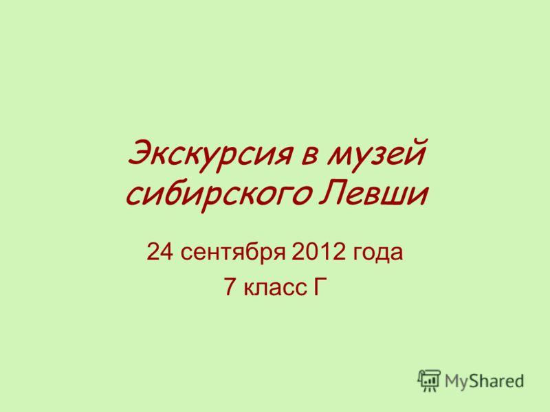 Экскурсия в музей сибирского Левши 24 сентября 2012 года 7 класс Г