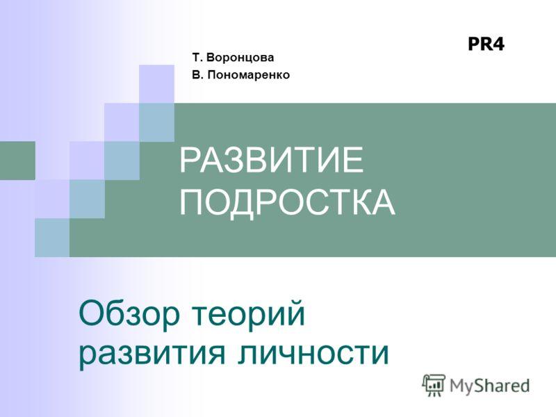 Обзор теорий развития личности Т. Воронцова В. Пономаренко РАЗВИТИЕ ПОДРОСТКА PR4