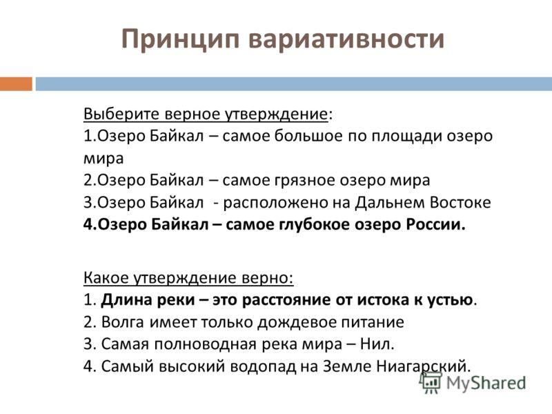 Принцип вариативности Выберите верное утверждение: 1.Озеро Байкал – самое большое по площади озеро мира 2.Озеро Байкал – самое грязное озеро мира 3.Озеро Байкал - расположено на Дальнем Востоке 4.Озеро Байкал – самое глубокое озеро России. Какое утве