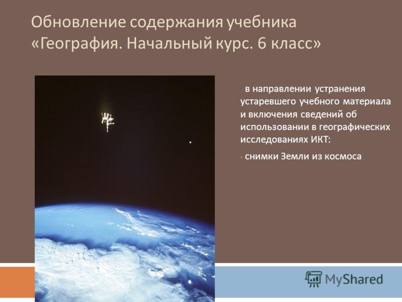 Обновление содержания учебника « География. Начальный курс. 6 класс » в направлении устранения устаревшего учебного материала и включения сведений об использовании в географических исследованиях ИКТ : снимки Земли из космоса
